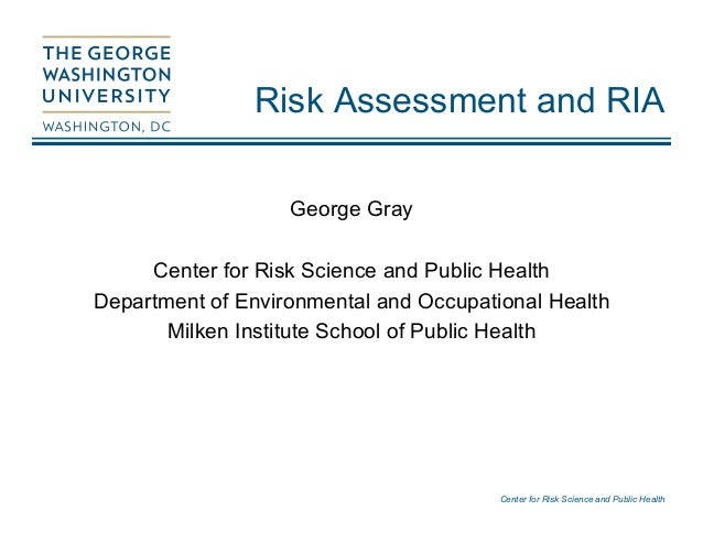 Center for Risk Science and Public Health Risk Assessment and RIA George Gray Center for Risk Science and Public Health De...