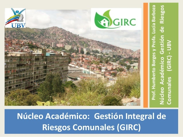 Núcleo Académico: Gestión Integral de Riesgos Comunales (GIRC) Prof.HumbertoBorgesyProfa.LucíaBarboza NúcleoAcadémicoGesti...