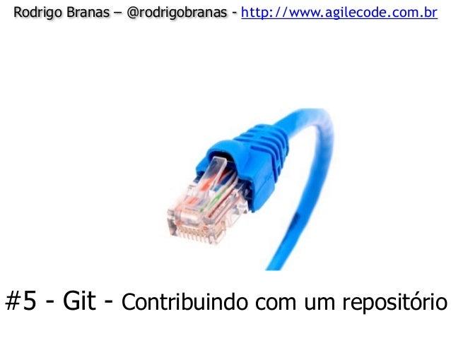 Rodrigo Branas – @rodrigobranas - http://www.agilecode.com.br #5 - Git - Contribuindo com um repositório
