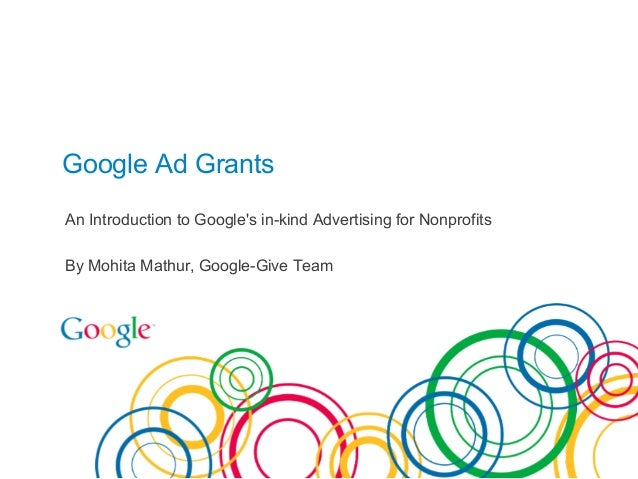 An Introduction to Google's in-kind Advertising for Nonprofits By Mohita Mathur, Google-Give Team Google Ad Grants