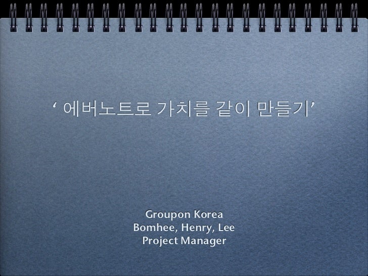' 에버노트로 가치를 같이 만들기'       Groupon Korea     Bomhee, Henry, Lee      Project Manager