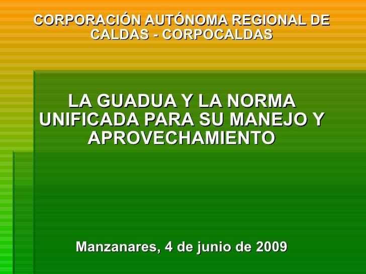 CORPORACIÓN AUTÓNOMA REGIONAL DE CALDAS - CORPOCALDAS LA GUADUA Y LA NORMA UNIFICADA PARA SU MANEJO Y APROVECHAMIENTO Manz...
