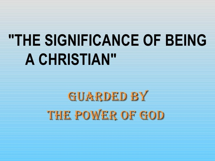 "<ul><li>""THE SIGNIFICANCE OF BEING A CHRISTIAN""  </li></ul><ul><li>Guarded By </li></ul><ul><li>The Power Of God..."