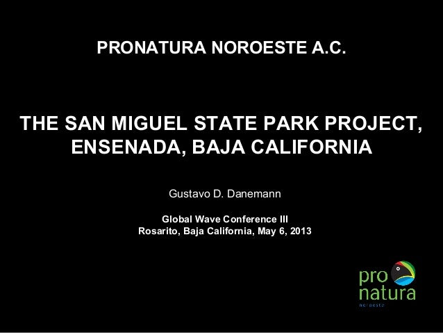 PRONATURA NOROESTE A.C.THE SAN MIGUEL STATE PARK PROJECT,ENSENADA, BAJA CALIFORNIAGustavo D. DanemannGlobal Wave Conferenc...