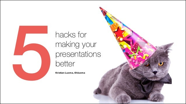 5  hacks for making your presentations better ! Kristian Luoma, @kluoma