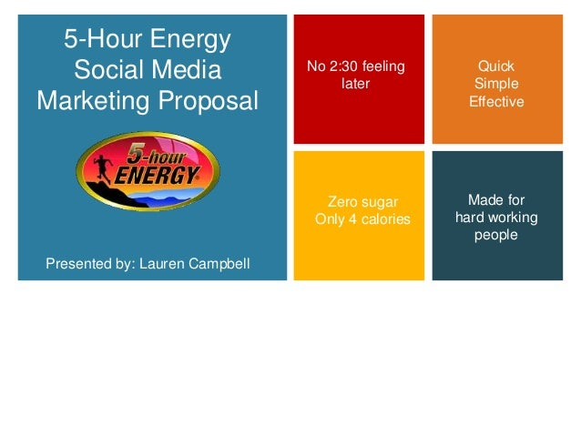 + 5-Hour Energy Social Media Marketing Proposal Presented by: Lauren Campbell Quick Simple Effective Made for hard working...
