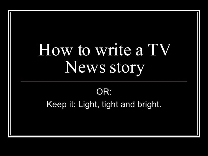 How to write a TV News story OR: Keep it: Light, tight and bright.