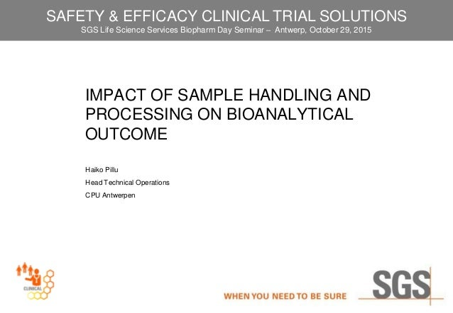 IMPACT OF SAMPLE HANDLING AND PROCESSING ON BIOANALYTICAL OUTCOME Haiko Pillu Head Technical Operations CPU Antwerpen SAFE...