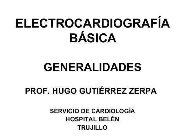 ELECTROCARDIOGRAFÍA BÁSICA GENERALIDADES PROF. HUGO GUTIÉRREZ ZERPA SERVICIO DE CARDIOLOGÍA HOSPITAL BELÉN TRUJILLO
