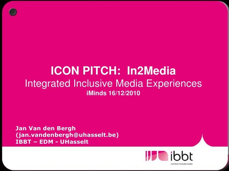 ICON PITCH:  In2MediaIntegrated Inclusive Media ExperiencesiMinds 16/12/2010<br />Jan Van den Bergh (jan.vandenbergh@uhass...
