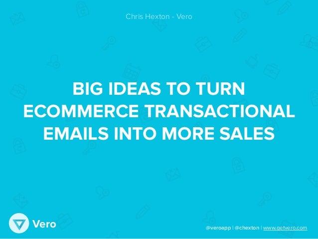 @veroapp | @chexton | www.getvero.comVero BIG IDEAS TO TURN ECOMMERCE TRANSACTIONAL EMAILS INTO MORE SALES Chris Hexton - ...