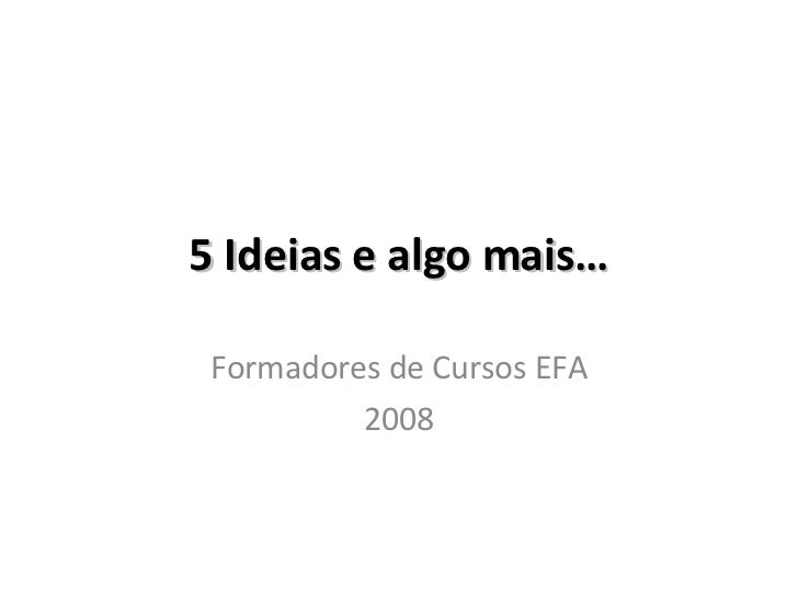 5 Ideias e algo mais… Formadores de Cursos EFA 2008