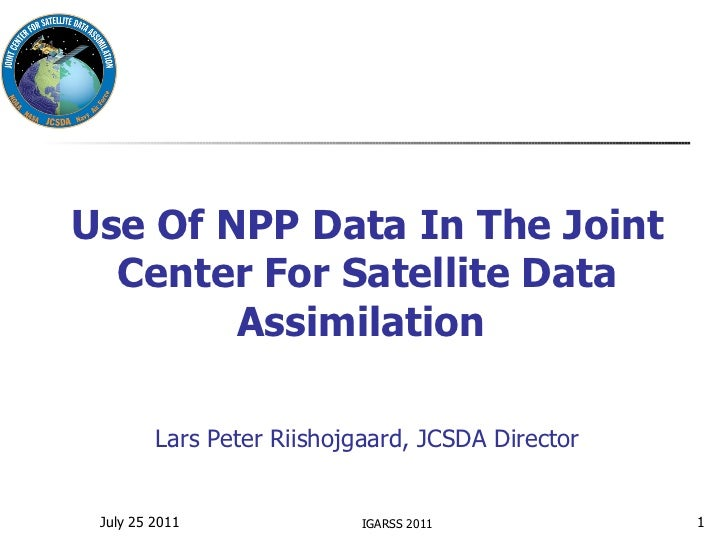 Use Of NPP Data In The Joint Center For Satellite Data Assimilation   Lars Peter Riishojgaard, JCSDA Director IGARSS 2011 ...