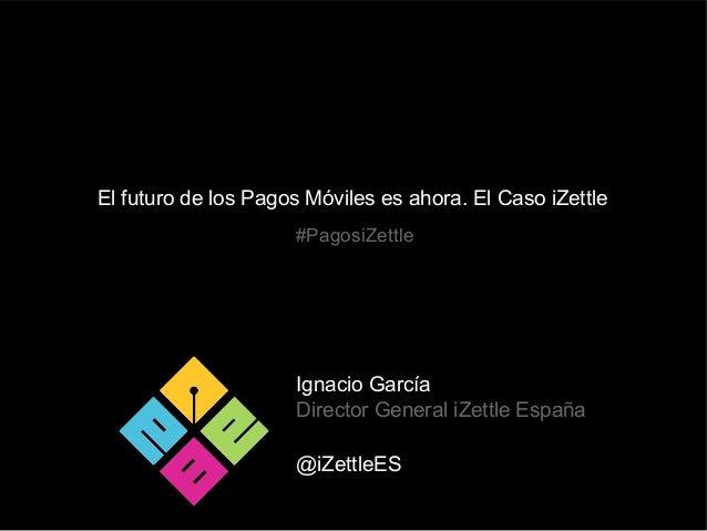 El futuro de los Pagos Móviles es ahora. El Caso iZettle Ignacio García Director General iZettle España @iZettleES #Pagosi...