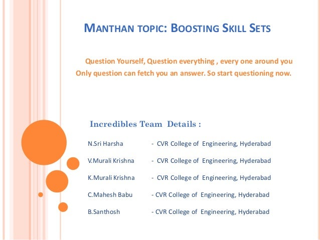 MANTHAN TOPIC: BOOSTING SKILL SETS Question Yourself, Question everything , every one around you Only question can fetch y...