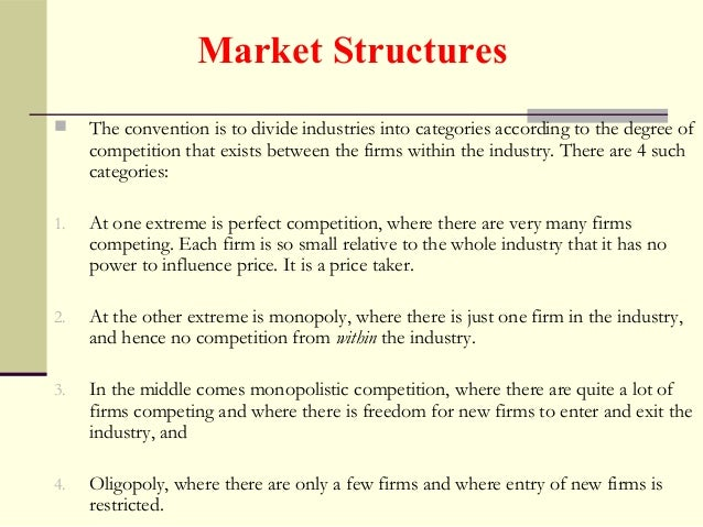 analysis of market structures There are four main market structures in an industry, namely, perfect competition, monopoly, oligopoly, and monopolistic competition.