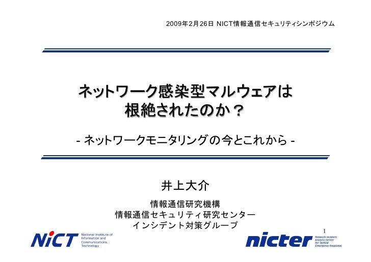 2009年2月26日 NICT情報通信セキュリティシンポジウム     ネットワーク感染型マルウェアは     根絶されたのか? - ネットワークモニタリングの今とこれから -            井上大介         情報通信研究機構 ...