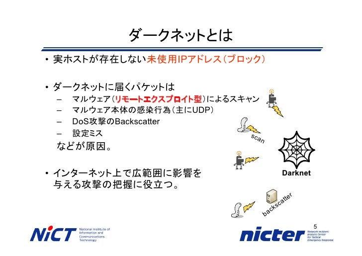 ダークネットとは • 実ホストが存在しない未使用IPアドレス(ブロック)  • ダークネットに届くパケットは  –   マルウェア(リモートエクスプロイト型)によるスキャン            リモートエクスプロイト型  –   マルウェア本...