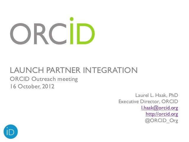 LAUNCH PARTNER INTEGRATIONORCID Outreach meeting16 October, 2012                                 Laurel L. Haak, PhD      ...