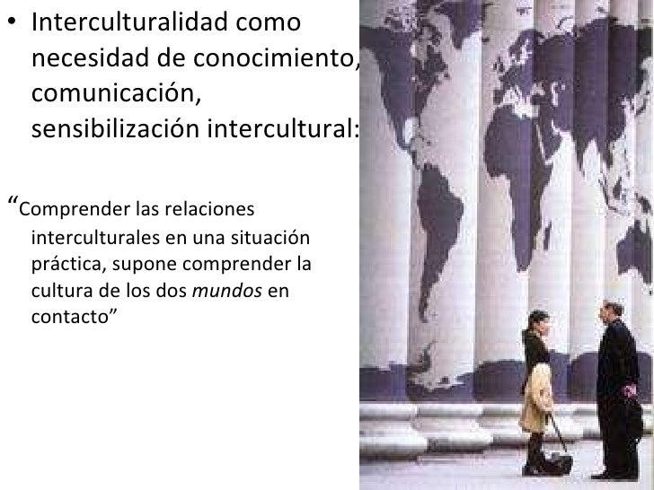 """<ul><li>Interculturalidad como necesidad de conocimiento, comunicación, sensibilización intercultural: </li></ul><ul><li>""""..."""