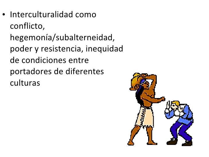 <ul><li>Interculturalidad como conflicto, hegemonía/subalterneidad, poder y resistencia, inequidad de condiciones entre po...