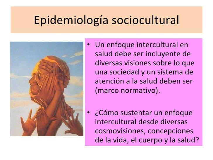 Epidemiología sociocultural <ul><li>Un enfoque intercultural en salud debe ser incluyente de diversas visiones sobre lo qu...