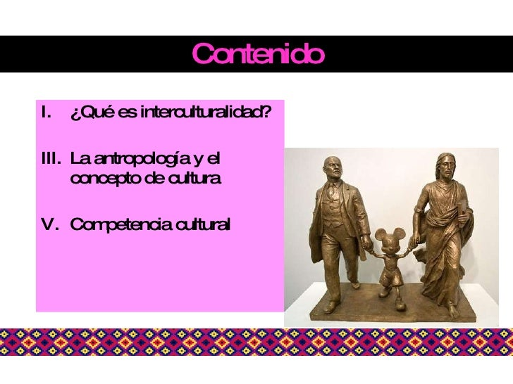 Contenido <ul><li>¿Qué es interculturalidad? </li></ul><ul><li>La antropología y el concepto de cultura </li></ul><ul><li>...