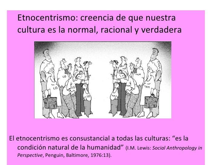 <ul><li>Etnocentrismo: creencia de que nuestra cultura es la normal, racional y verdadera </li></ul><ul><li>El etnocentris...