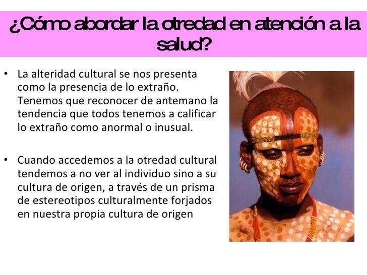 ¿Cómo abordar la otredad en atención a la salud? <ul><li>La alteridad cultural se nos presenta como la presencia de lo ext...