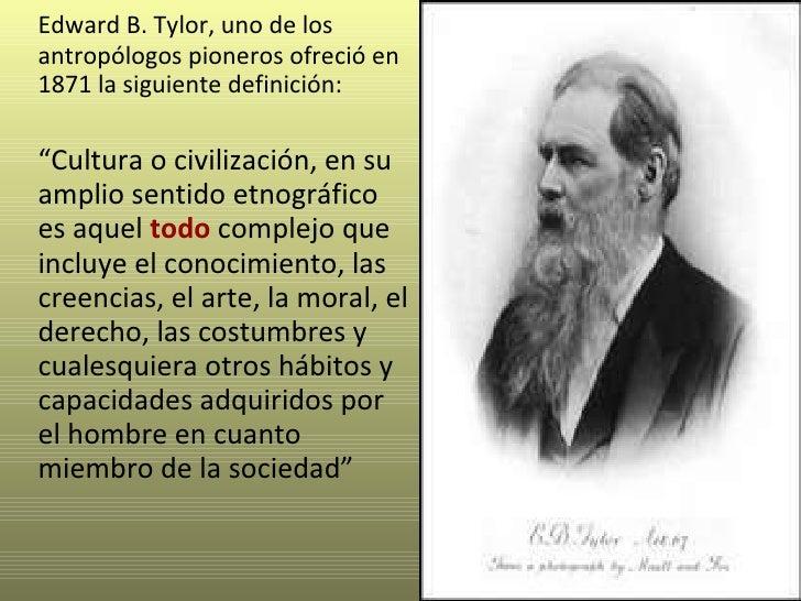 """<ul><li>Edward B. Tylor, uno de los antropólogos pioneros ofreció en 1871 la siguiente definición:  </li></ul><ul><li>"""" Cu..."""