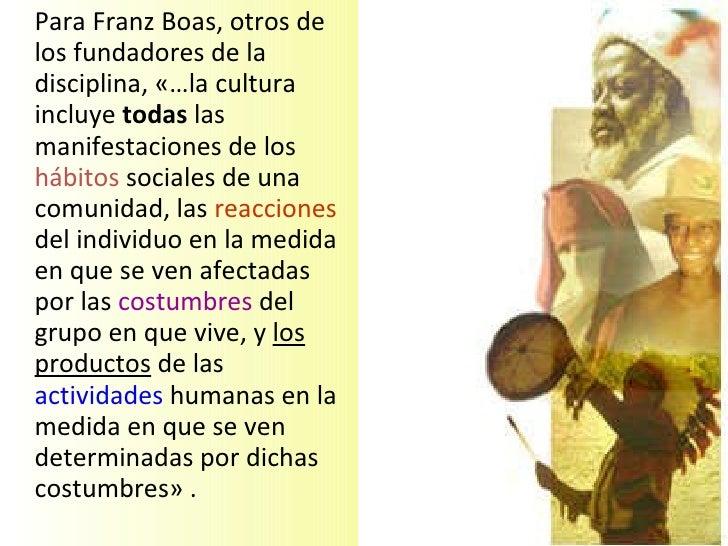 <ul><li>Para Franz Boas, otros de los fundadores de la disciplina, «…la cultura incluye  todas  las manifestaciones de los...