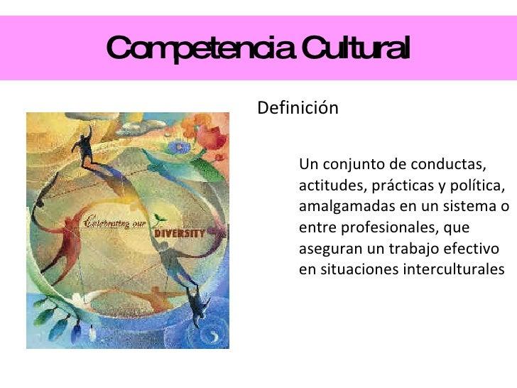 Competencia Cultural <ul><li>Definición </li></ul><ul><ul><li>Un conjunto de conductas, actitudes, prácticas y política, a...