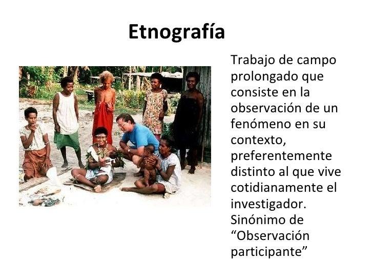 Etnografía <ul><li>Trabajo de campo prolongado que consiste en la observación de un fenómeno en su contexto, preferentemen...