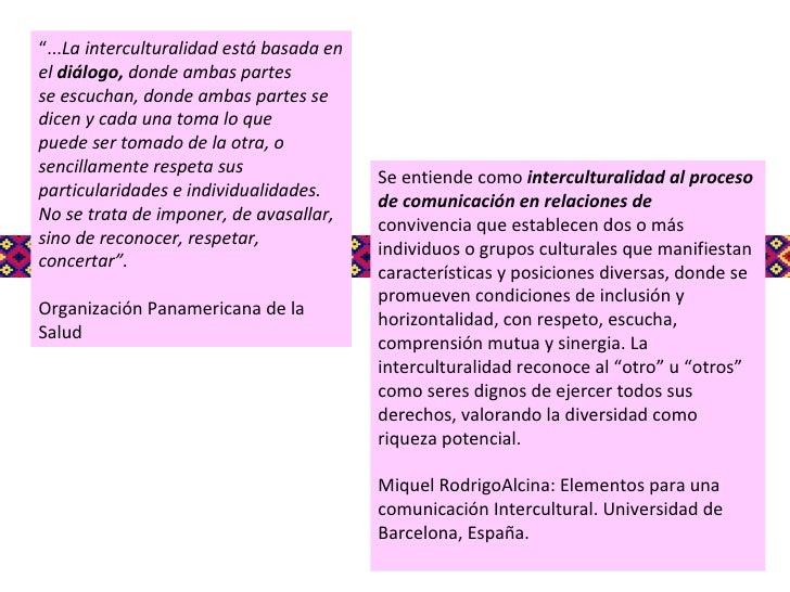 Se entiende como  interculturalidad al proceso de comunicación en relaciones de convivencia que establecen dos o más indiv...
