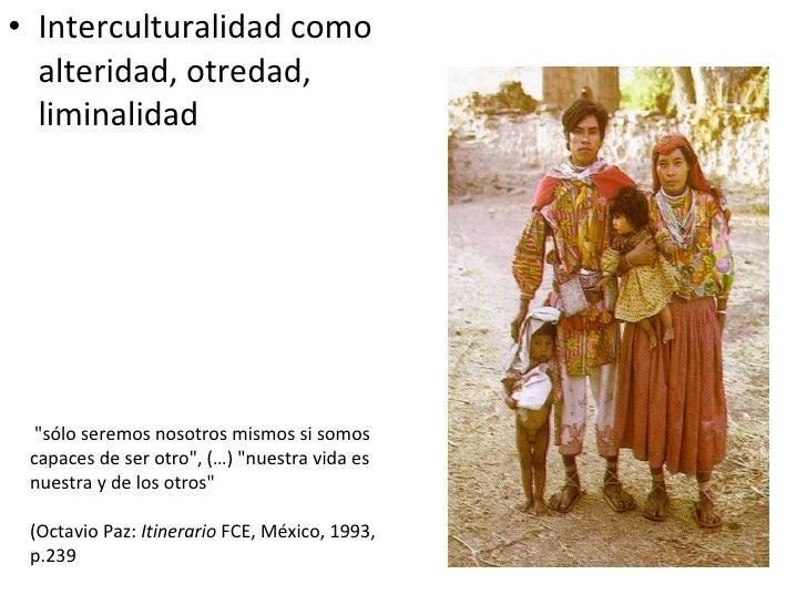 <ul><li>Interculturalidad como alteridad, otredad, liminalidad </li></ul>&quot;sólo seremos nosotros mismos si somos capac...