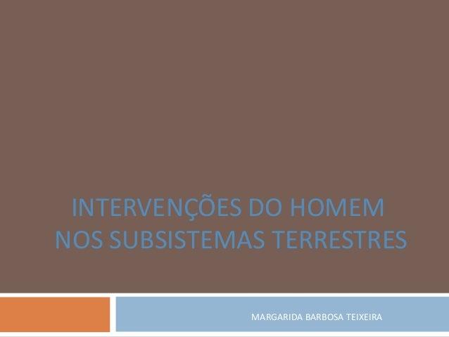 INTERVENÇÕES DO HOMEM NOS SUBSISTEMAS TERRESTRES MARGARIDA BARBOSA TEIXEIRA