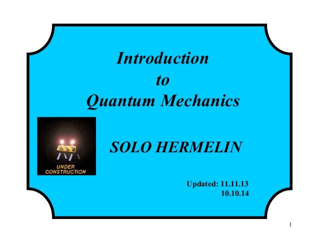1 Introduction to Quantum Mechanics SOLO HERMELIN Updated: 11.11.13 10.10.14