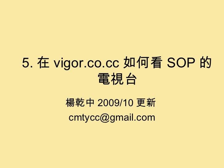 5. 在 vigor.co.cc 如何看 SOP 的電視台 楊乾中 2009/10 更新  [email_address]