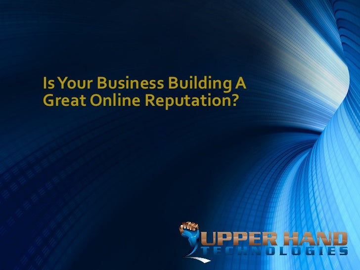 Is Your Business Building AGreat Online Reputation?
