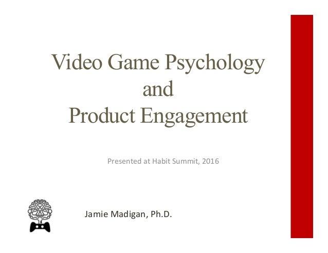 Video Game Psychology and Product Engagement PresentedatHabitSummit,2016 JamieMadigan,Ph.D.