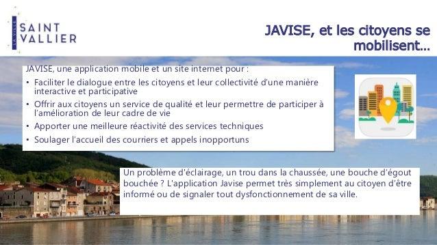 JAVISE, et les citoyens se mobilisent… JAVISE, une application mobile et un site internet pour : • Faciliter le dialogue e...