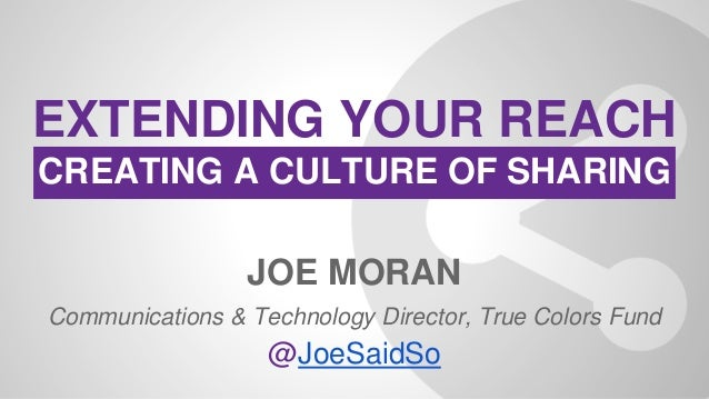 JOE MORAN Communications & Technology Director, True Colors Fund @JoeSaidSo EXTENDING YOUR REACH CREATING A CULTURE OF SHA...