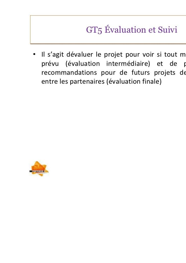 GT5 Évaluation et Suivi• Il s'agit dévaluer le projet pour voir si tout marche comme  prévu (évaluation intermédiaire) et ...