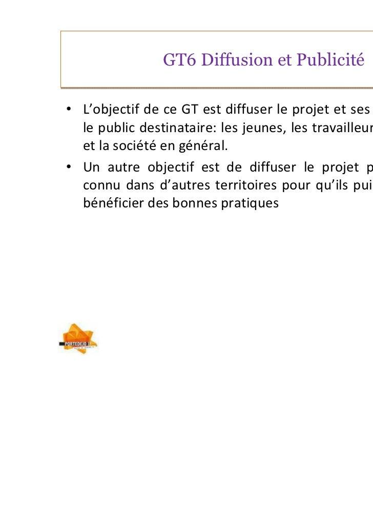 GT6 Diffusion et Publicité• L'objectif de ce GT est diffuser le projet et ses activités pour  le public destinataire: les ...