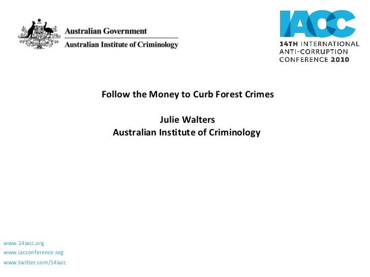 Follow the Money to Curb Forest Crimes Julie Walters Australian Institute of Criminology  www.14iacc.org www.iacconference...