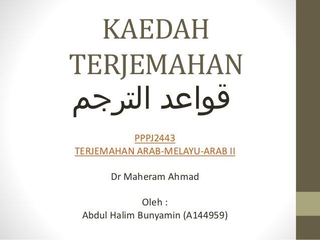 KAEDAH TERJEMAHAN قواعدالترجم PPPJ2443 TERJEMAHAN ARAB-MELAYU-ARAB II Dr Maheram Ahmad Oleh : Abdul Halim Bunyamin (A1...