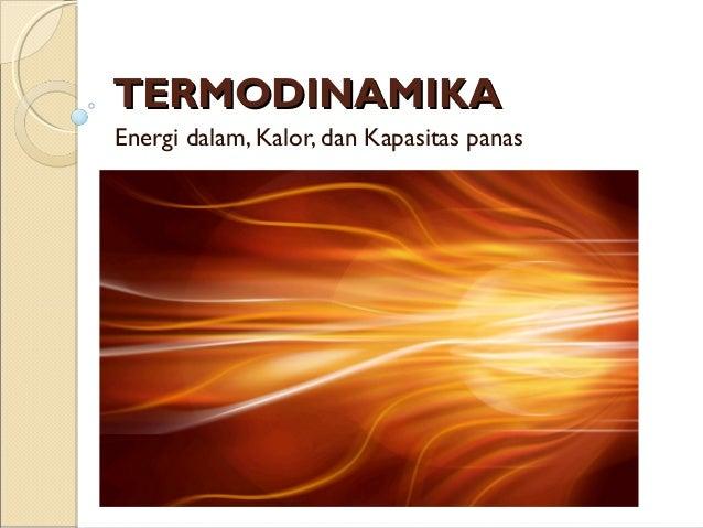 TERMODINAMIKATERMODINAMIKA Energi dalam, Kalor, dan Kapasitas panas
