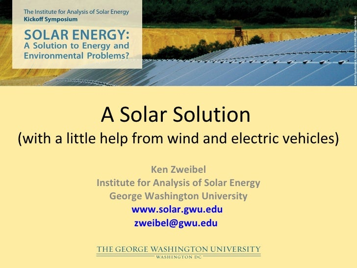 A Solar Solution  (with a little help from wind and electric vehicles) Ken Zweibel Institute for Analysis of Solar Energy ...