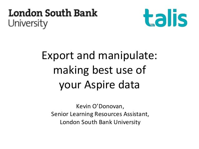 Export and manipulate: making best use of your Aspire data Kevin O'Donovan, Senior Learning Resources Assistant, London So...
