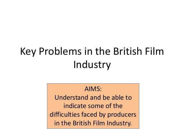 Key Problems in the British FilmIndustryAIMS:Understand and be able toindicate some of thedifficulties faced by producersi...